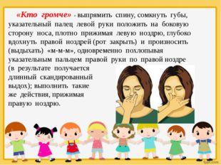 «Кто громче» - выпрямить спину, сомкнуть губы, указательный палец левой руки