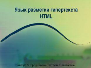 Язык разметки гипертекста HTML Автор: Загородникова Светлана Николаевна