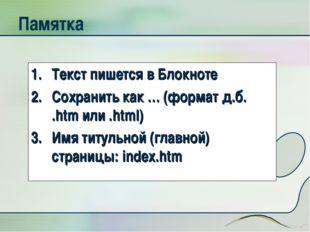 Памятка Текст пишется в Блокноте Сохранить как … (формат д.б. .htm или .html)