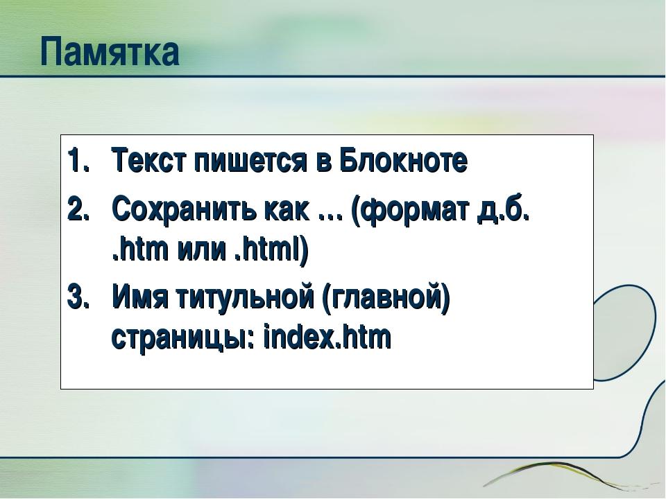 Памятка Текст пишется в Блокноте Сохранить как … (формат д.б. .htm или .html)...