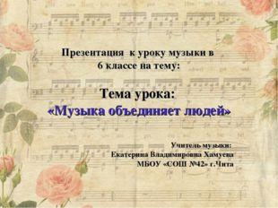 Презентация к уроку музыки в 6 классе на тему: Тема урока: «Музыка объединя