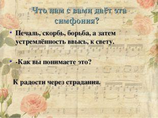 Что нам с вами даёт эта симфония? Печаль, скорбь, борьба, а затем устремлённ