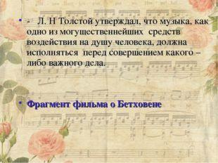 - Л. Н Толстой утверждал, что музыка, как одно из могущественнейших средст