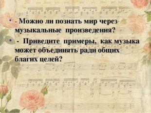 - Можно ли познать мир через музыкальные произведения? - Приведите примеры