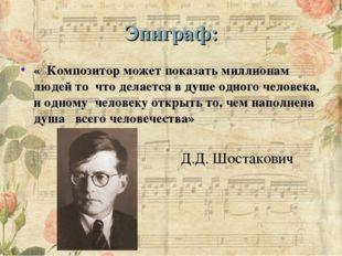 Эпиграф: « Композитор может показать миллионам людей то что делается в душе