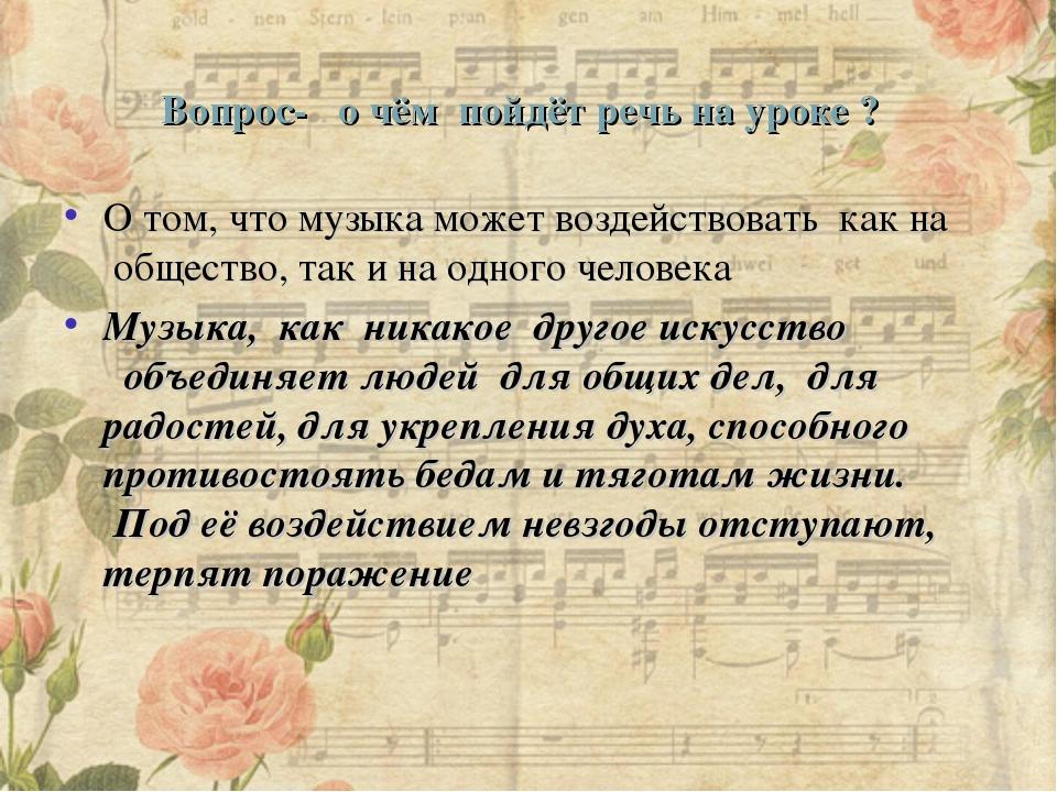 Вопрос- о чём пойдёт речь на уроке ? О том, что музыка может воздействовать...
