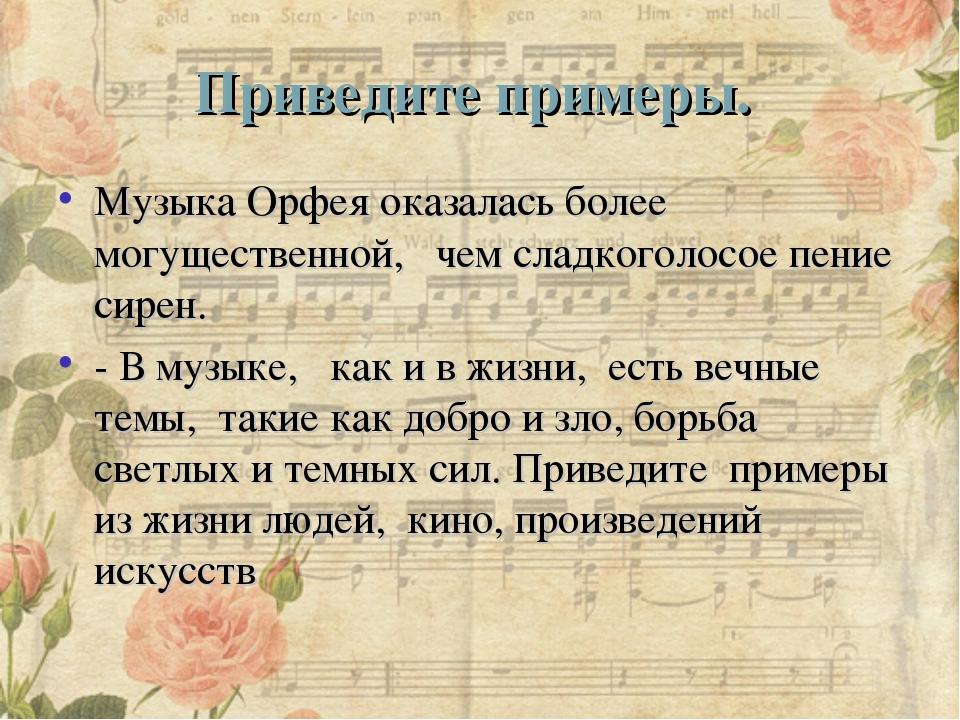 Приведите примеры. Музыка Орфея оказалась более могущественной, чем сладког...