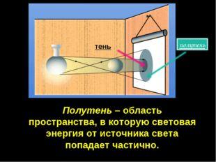 Полутень – область пространства, в которую световая энергия от источника свет