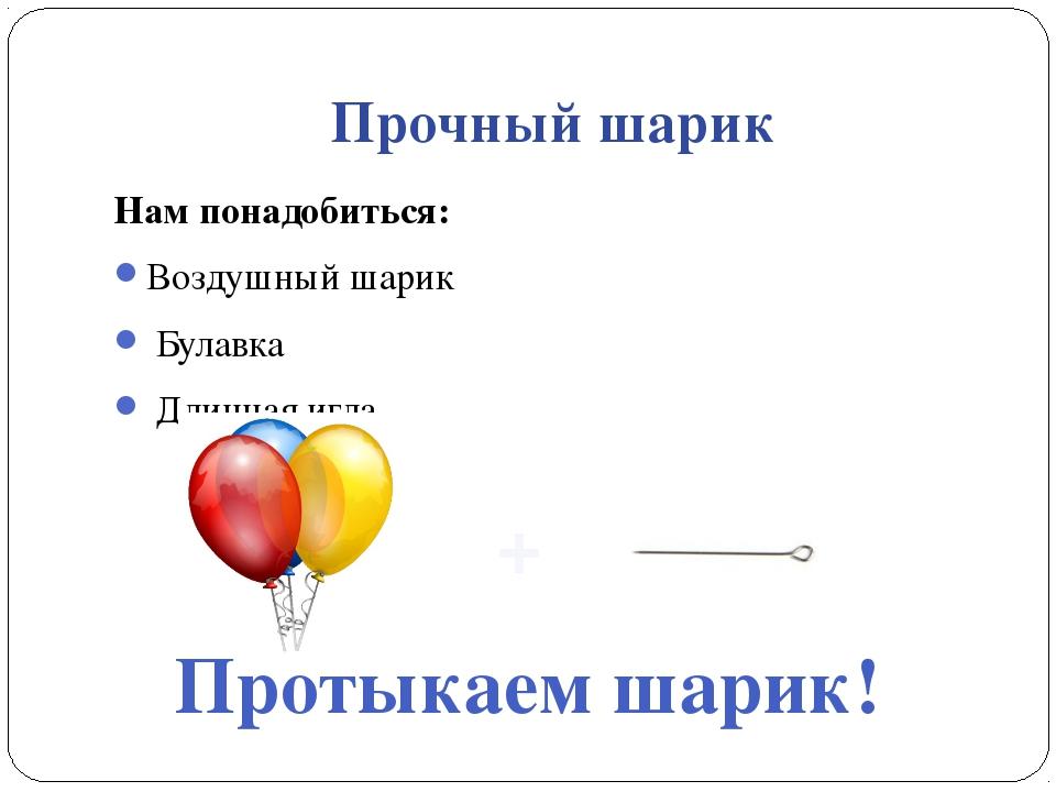 Прочный шарик Нам понадобиться: Воздушный шарик Булавка Длинная игла. Протыка...