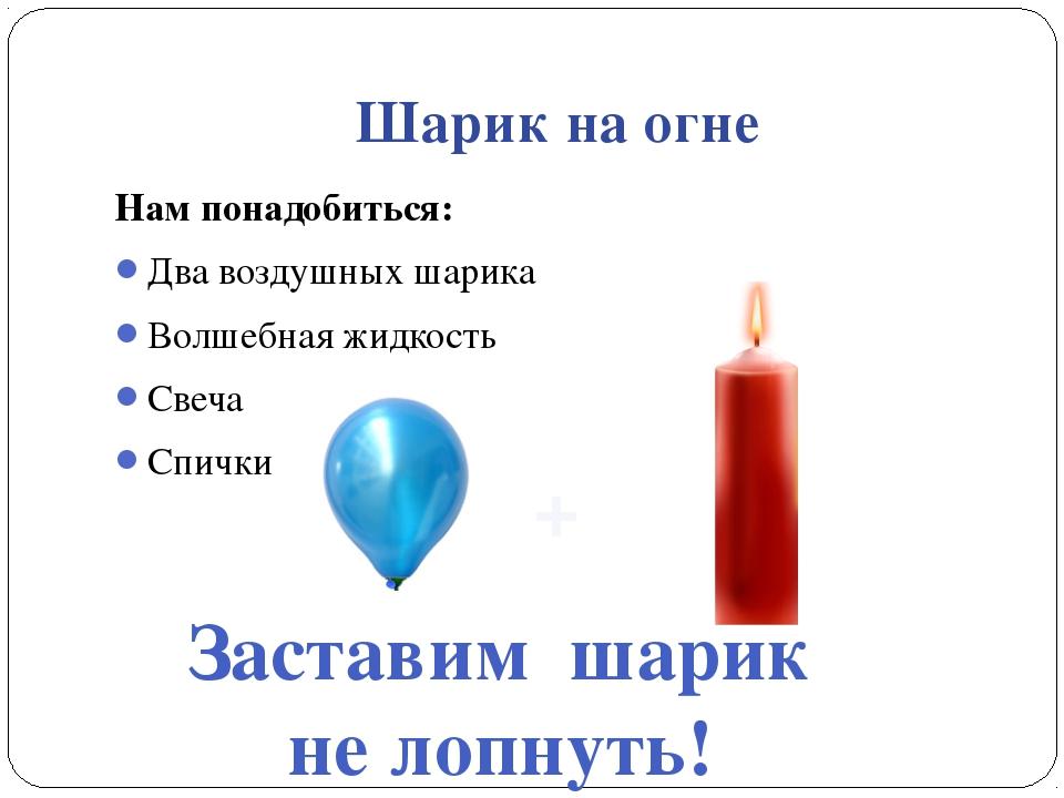 Шарик на огне Нам понадобиться: Два воздушных шарика Волшебная жидкость Свеча...
