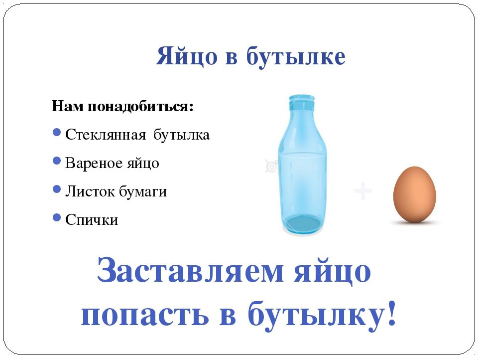 Яйцо в бутылке Нам понадобиться: Стеклянная бутылка Вареное яйцо Листок бумаг...