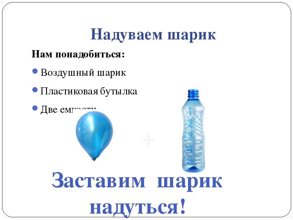 Надуваем шарик Нам понадобиться: Воздушный шарик Пластиковая бутылка Две емко...