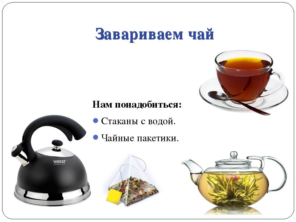 Завариваем чай Нам понадобиться: Стаканы с водой. Чайные пакетики. Завариваем...