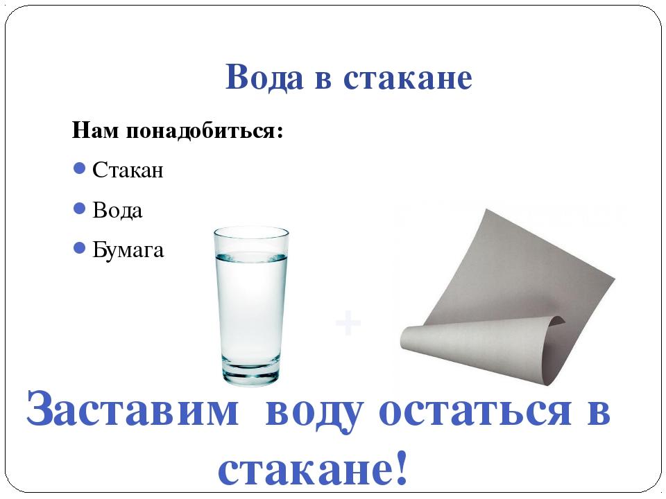 Вода в стакане Нам понадобиться: Стакан Вода Бумага Заставим воду остаться в...