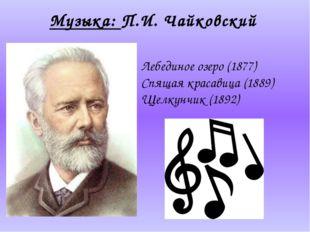 Музыка: П.И. Чайковский Лебединое озеро(1877) Спящая красавица(1889) Щелкун