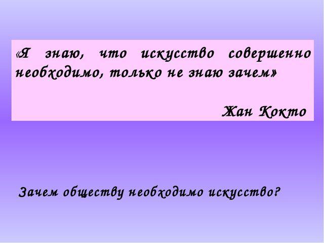 «Я знаю, что искусство совершенно необходимо, только не знаю зачем» Жан Кокто...