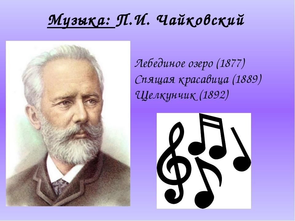 Музыка: П.И. Чайковский Лебединое озеро(1877) Спящая красавица(1889) Щелкун...