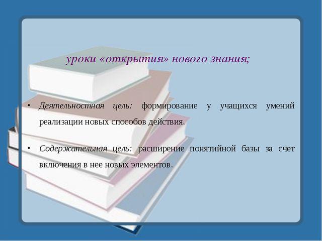 уроки «открытия» нового знания; Деятельностная цель: формирование у учащихся...