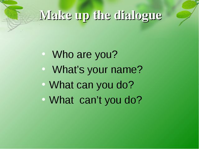Make up the dialogue Who are you? What's your name? What can you do? What can...