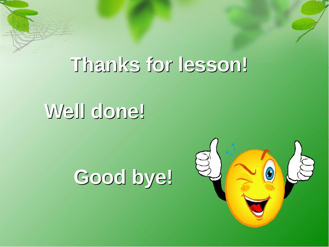 Thanks for lesson! Well done! Good bye!