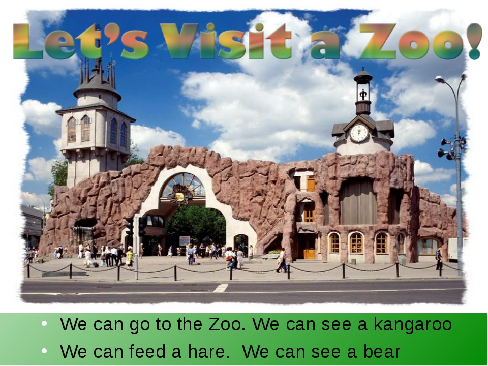We can go to the Zoo. We can see a kangaroo We can feed a hare. We can see a...