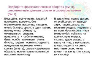 Подберите фразеологические обороты (см. II), синонимичные данным словам и сло