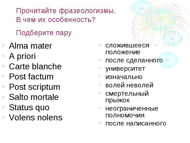 Прочитайте фразеологизмы. В чем их особенность? Подберите пару Alma mater A p...