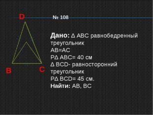 D B C Дано: ∆ АВС равнобедренный треугольник АВ=АС Р∆ АВС= 40 см ∆ ВСD- равно