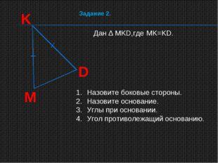 K D M Дан ∆ MKD,где MK=KD. Назовите боковые стороны. Назовите основание. Углы