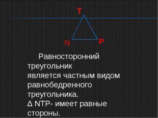 T N P Равносторонний треугольник является частным видом равнобедренного треуг