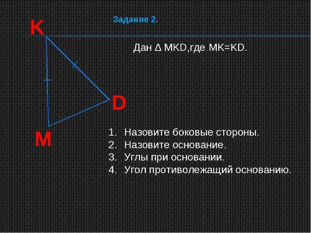 K D M Дан ∆ MKD,где MK=KD. Назовите боковые стороны. Назовите основание. Углы...