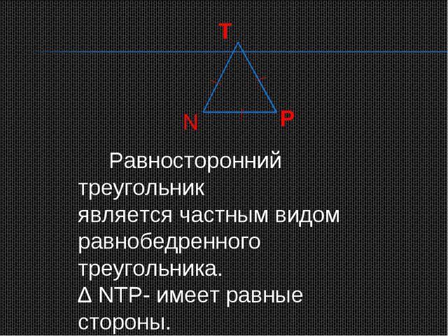 T N P Равносторонний треугольник является частным видом равнобедренного треуг...