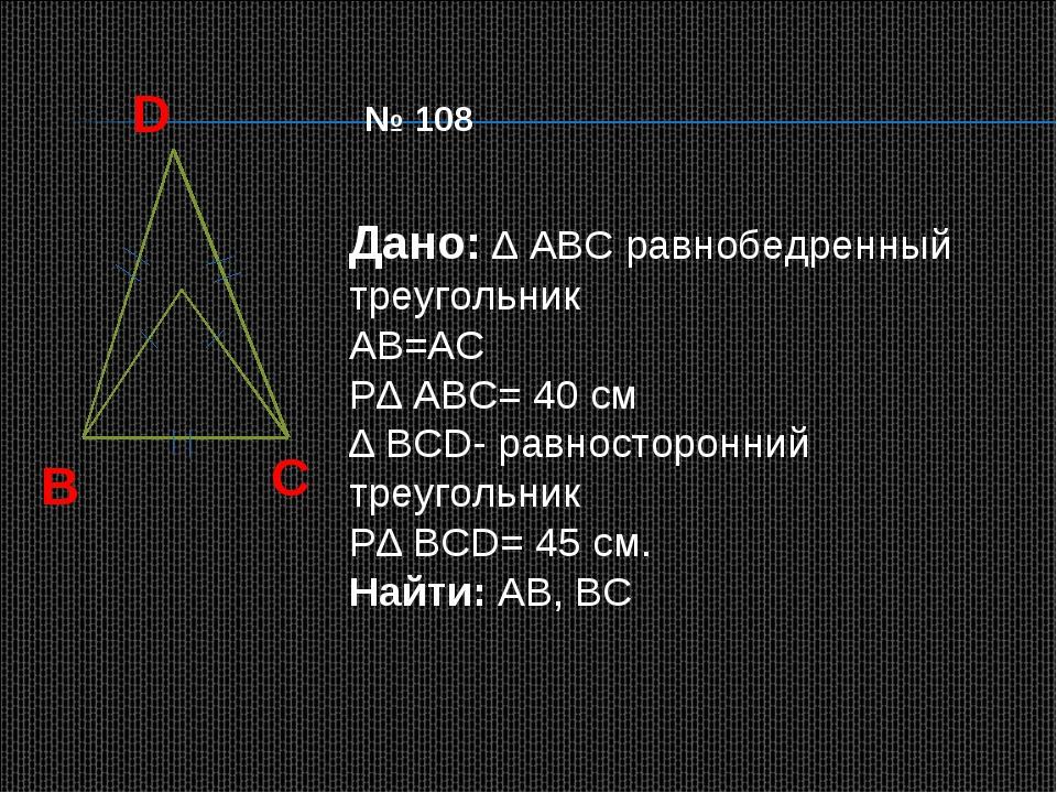 D B C Дано: ∆ АВС равнобедренный треугольник АВ=АС Р∆ АВС= 40 см ∆ ВСD- равно...