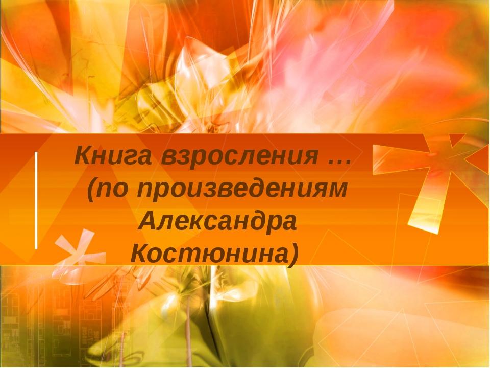 Книга взросления … (по произведениям Александра Костюнина)