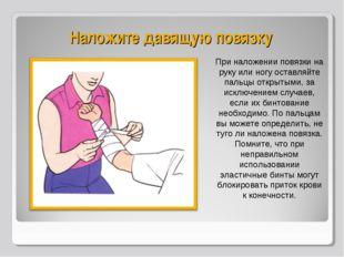 Наложите давящую повязку При наложении повязки на руку или ногу оставляйте па