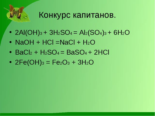 Конкурс капитанов. 2Al(OH)3 + 3H2SO4 = Al2(SO4)3 + 6H2O NaOH + HCl =NaCl + H2...