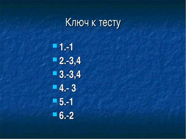 Ключ к тесту 1.-1 2.-3,4 3.-3,4 4.- 3 5.-1 6.-2