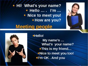 Hello! My name's … What's your name? This is my friend… Nice to meet you too