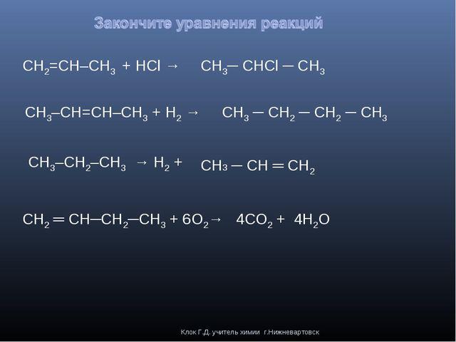 Клок Г.Д. учитель химии г.Нижневартовск CH2=CH–CH3 + HCl → CH3–CH=CH–CH3 + H2...