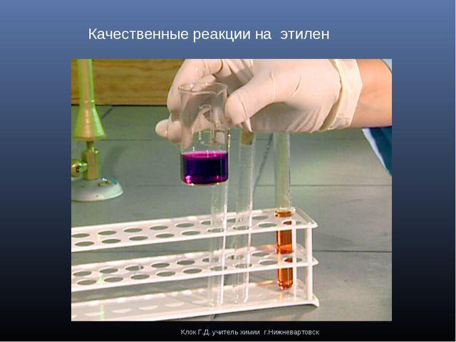 Клок Г.Д. учитель химии г.Нижневартовск Качественные реакции на этилен Клок Г...