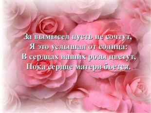 За вымысел пусть не сочтут, Я это услышал от солнца: В сердцах наших розы цве