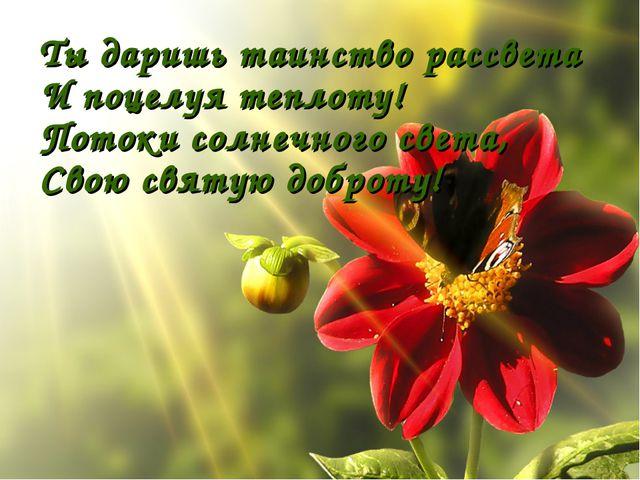 Ты даришь таинство рассвета И поцелуя теплоту! Потоки солнечного света, Свою...