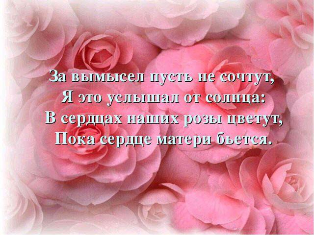За вымысел пусть не сочтут, Я это услышал от солнца: В сердцах наших розы цве...
