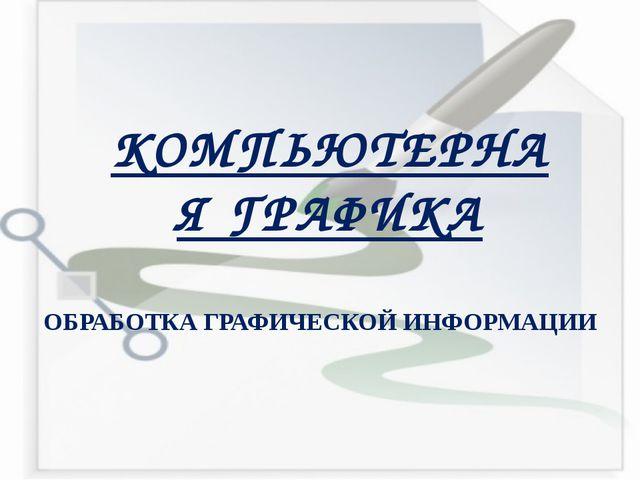 КОМПЬЮТЕРНАЯ ГРАФИКА ОБРАБОТКА ГРАФИЧЕСКОЙ ИНФОРМАЦИИ