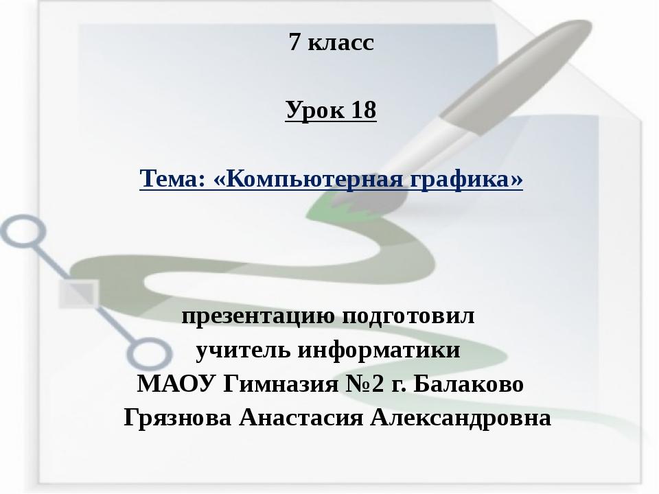 7 класс Урок 18 Тема: «Компьютерная графика» презентацию подготовил учитель и...