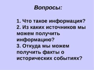 Вопросы: 1. Что такое информация? 2. Из каких источников мы можем получить и