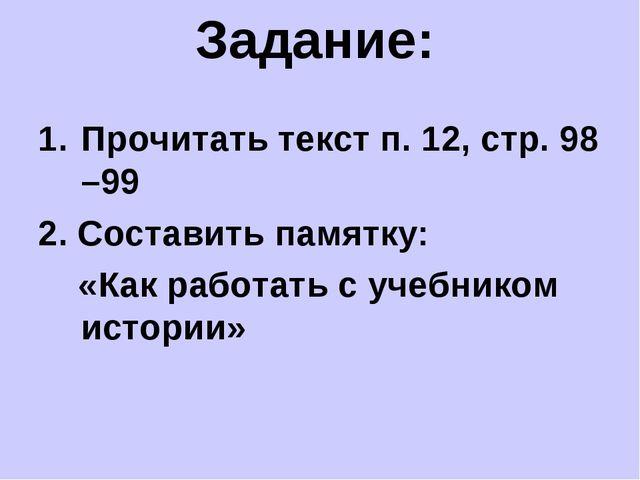 Задание: Прочитать текст п. 12, стр. 98 –99 2. Составить памятку: «Как работа...