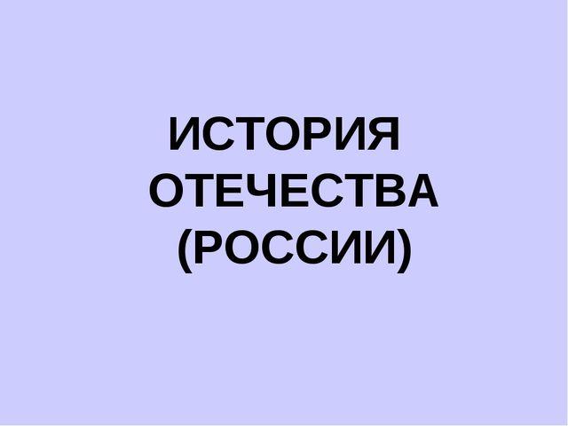 ИСТОРИЯ ОТЕЧЕСТВА (РОССИИ)