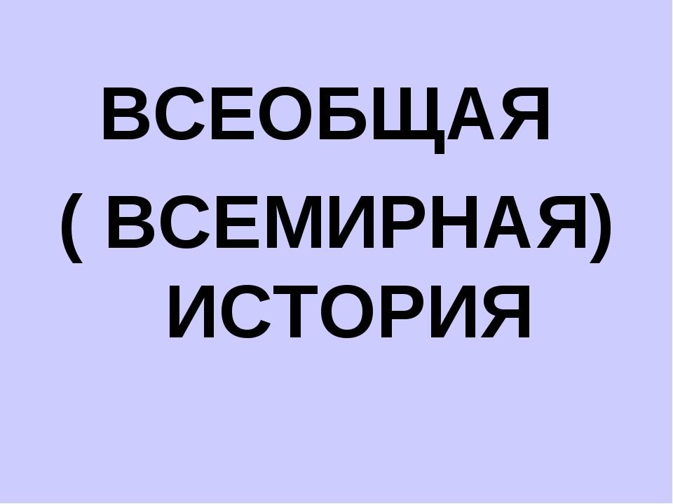 ВСЕОБЩАЯ ( ВСЕМИРНАЯ) ИСТОРИЯ