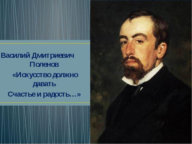Василий Дмитриевич Поленов «Искусство должно давать Счастье и радость…»